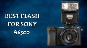Best Flash For Sony A6300